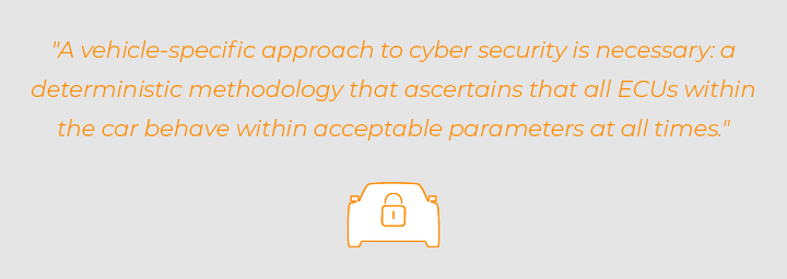 Quote: a vehicle specific approach to automotive cyber security is necessary and dterminstic methodology for car security that ascertains ECUs are safe and secure.